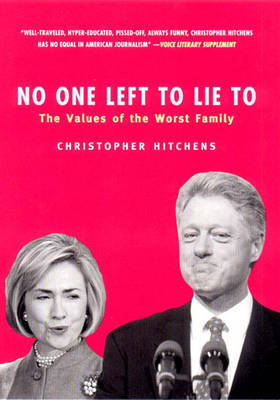 No One Left to Lie to: The Triangulations of William Jefferson Clinton by Christopher Hitchens
