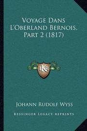 Voyage Dans L'Oberland Bernois, Part 2 (1817) Voyage Dans L'Oberland Bernois, Part 2 (1817) by Johann Rudolf Wyss