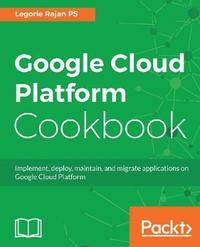 Google Cloud Platform Cookbook by Legorie Rajan PS image