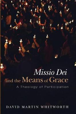 Missio Dei and the Means of Grace by David Martin Whitworth