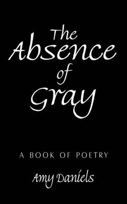 The Absence of Gray: A Book of Poetry by Amy Daniels image