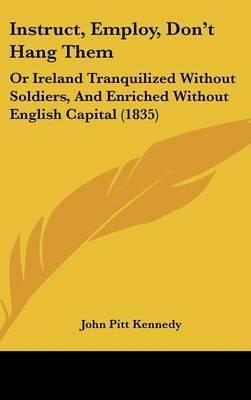 Instruct, Employ, Don't Hang Them: Or Ireland Tranquilized Without Soldiers, And Enriched Without English Capital (1835) by John Pitt Kennedy image