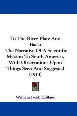 To the River Plate and Back: The Narrative of a Scientific Mission to South America, with Observations Upon Things Seen and Suggested (1913) by William Jacob Holland