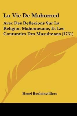 La Vie De Mahomed: Avec Des Reflexions Sur La Religion Mahometane, Et Les Coutumies Des Musulmans (1731) by Henri Boulainvilliers