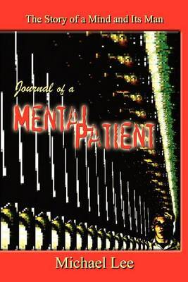 Journal of a Mental Patient: the Story of a Mind and Its Man by Michael Lee