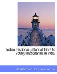 Indian Missionary Manual. Hints to Young Missionaries in India. by John Murdoch