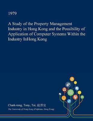 A Study of the Property Management Industry in Hong Kong and the Possibility of Application of Computer Systems Within the Industry Inhong Kong by Chark-Tong Tony Tai