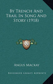 By Trench and Trail in Song and Story (1918) by Angus MacKay