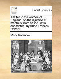 A Letter to the Women of England, on the Injustice of Mental Subordination. with Anecdotes. by Anne Frances Randall by Mary Robinson image