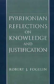 Pyrrhonian Reflections on Knowledge and Justification by Robert J Fogelin