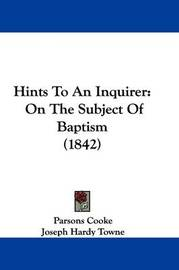 Hints To An Inquirer: On The Subject Of Baptism (1842) by Joseph Hardy Towne