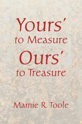 Your's to Measure Our's to Treasure by Mamie R. Toole