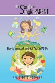 The Soul of a Single Parent: How to Snapback and Get Your Swag on by April Boyd-Noronha