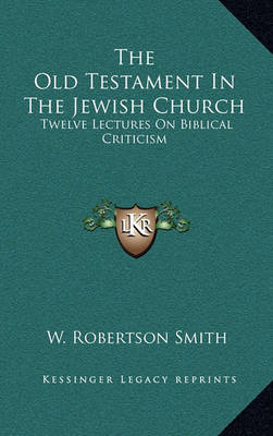 The Old Testament in the Jewish Church: Twelve Lectures on Biblical Criticism by W Robertson Smith