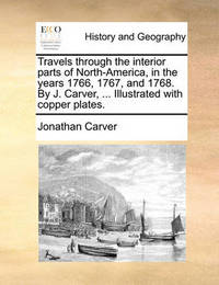 Travels Through the Interior Parts of North-America, in the Years 1766, 1767, and 1768. by J. Carver, ... Illustrated with Copper Plates by Jonathan Carver