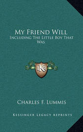 My Friend Will: Including the Little Boy That Was by Charles F Lummis