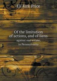 Of the Limitation of Actions, and of Liens Against Real Estate, in Pennsylvania by Eli Kirk Price