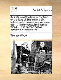 An Institute of the Laws of England; Or, the Laws of England in Their Natural Order, According to Common Use. ... in Four Books. by Thomas Wood, ... the Second Edition Corrected, with Additions. by Thomas Wood