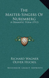 The Master-Singers of Nuremberg: A Dramatic Poem (1912) by Richard Wagner