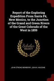 Report of the Exploring Expedition from Santa Fe, New Mexico, to the Junction of the Grand and Green Rivers of the Great Colorado of the West in 1859 by John Strong Newberry