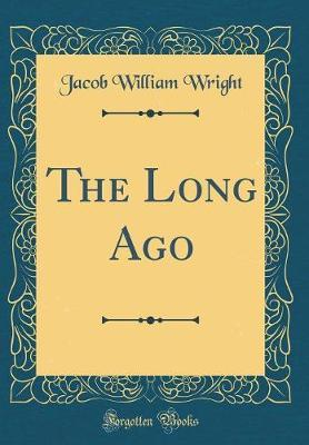 The Long Ago (Classic Reprint) by Jacob William Wright image