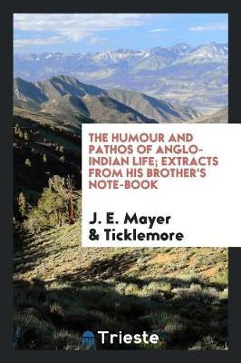 The Humour and Pathos of Anglo-Indian Life; Extracts from His Brother's Note-Book by J E Mayer