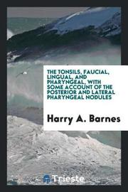 The Tonsils, Faucial, Lingual, and Pharyngeal, with Some Account of the Posterior and Lateral Pharyngeal Nodules by Harry A Barnes image