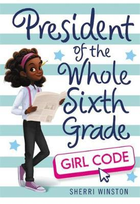 President of the Whole Sixth Grade: Girl Code by Sherri Winston