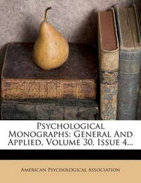 Psychological Monographs: General and Applied, Volume 30, Issue 4... by American Psychological Association