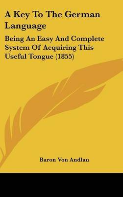 A Key To The German Language: Being An Easy And Complete System Of Acquiring This Useful Tongue (1855) by Baron Von Andlau image