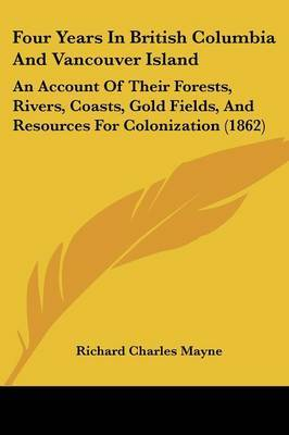 Four Years In British Columbia And Vancouver Island: An Account Of Their Forests, Rivers, Coasts, Gold Fields, And Resources For Colonization (1862) by Richard Charles Mayne image