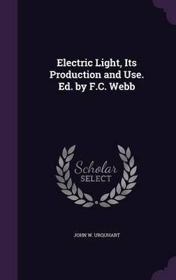 Electric Light, Its Production and Use. Ed. by F.C. Webb by John W Urquhart