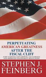 Perpetuating American Greatness After the Fiscal Cliff: Jump Starting Gdp Growth, Tax Fairness and Improved Government Regulation by Stephen J. Feinberg