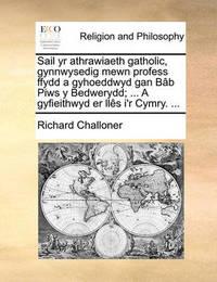 Sail Yr Athrawiaeth Gatholic, Gynnwysedig Mewn Profess Ffydd a Gyhoeddwyd Gan B[b Piws y Bedwerydd; ... a Gyfieithwyd Er Lls I'r Cymry. ... by Richard Challoner