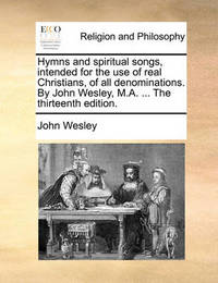Hymns and Spiritual Songs, Intended for the Use of Real Christians, of All Denominations. by John Wesley, M.A. ... the Thirteenth Edition. by John Wesley