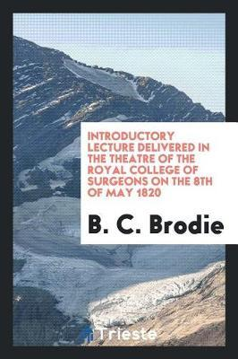 Introductory Lecture Delivered in the Theatre of the Royal College of Surgeons on the 8th of May 1820 by B C Brodie