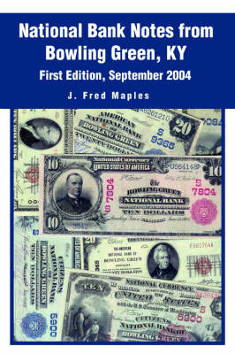 National Bank Notes from Bowling Green, KY: First Edition, September 2004 by J. Fred Maples