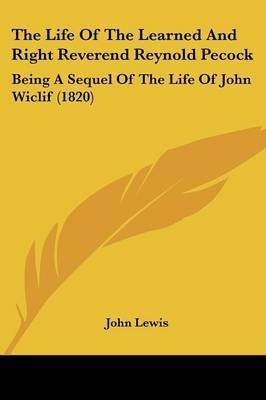 The Life of the Learned and Right Reverend Reynold Pecock: Being a Sequel of the Life of John Wiclif (1820) by John Lewis