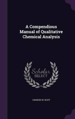 A Compendious Manual of Qualitative Chemical Analysis by Charles W Eliot