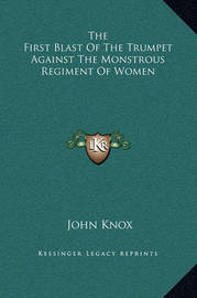 The First Blast of the Trumpet Against the Monstrous Regiment of Women by John Knox