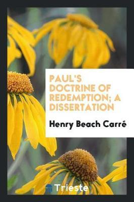 Paul's Doctrine of Redemption. a Dissertation by Henry Beach Carre