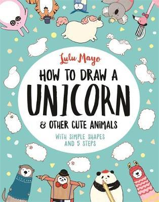 How to Draw a Unicorn and Other Cute Animals by Sophie Schrey