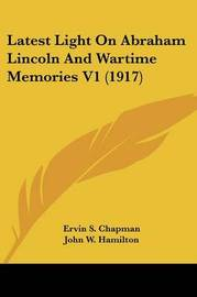 Latest Light on Abraham Lincoln and Wartime Memories V1 (1917) by Ervin S Chapman