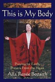 This Is My Body: Praying for Earth, Prayers from the Heart by Alla Renee Bozarth