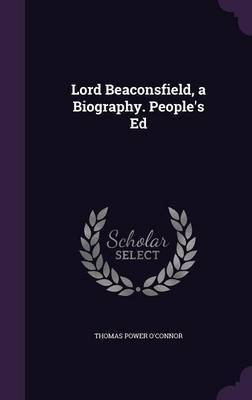 Lord Beaconsfield, a Biography. People's Ed by Thomas Power O'Connor