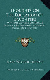 Thoughts on the Education of Daughters: With Reflections on Female Conduct in the More Important Duties of Life (1787) by Mary Wollstonecraft