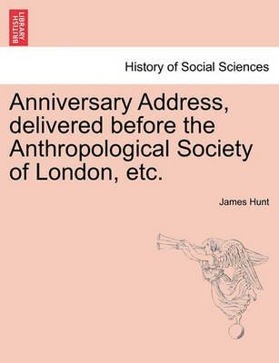 Anniversary Address, Delivered Before the Anthropological Society of London, Etc. by James Hunt image