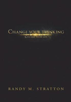 Change Your Thinking Change Your Life by Randy M Stratton