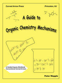 A Guide to Organic Chemistry Mechanisms, with Conventional Curved Arrows by Peter Wepplo