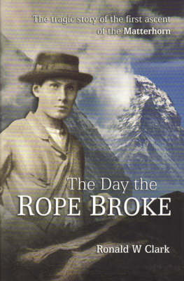 The Day the Rope Broke: The Tragic Story of the First Ascent of the Matterhorn by Ronald W. Clark